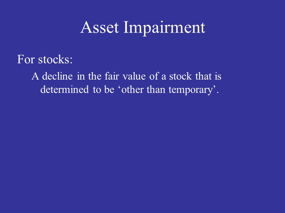 Asset Impairment For stocks: A decline in the fair value of a stock that is determined to be 'other than temporary'.