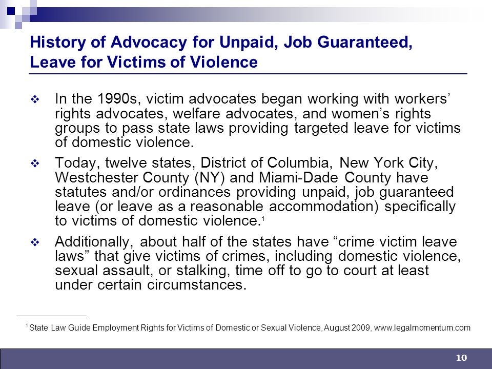10 History of Advocacy for Unpaid, Job Guaranteed, Leave for Victims of Violence  In the 1990s, victim advocates began working with workers' rights advocates, welfare advocates, and women's rights groups to pass state laws providing targeted leave for victims of domestic violence.
