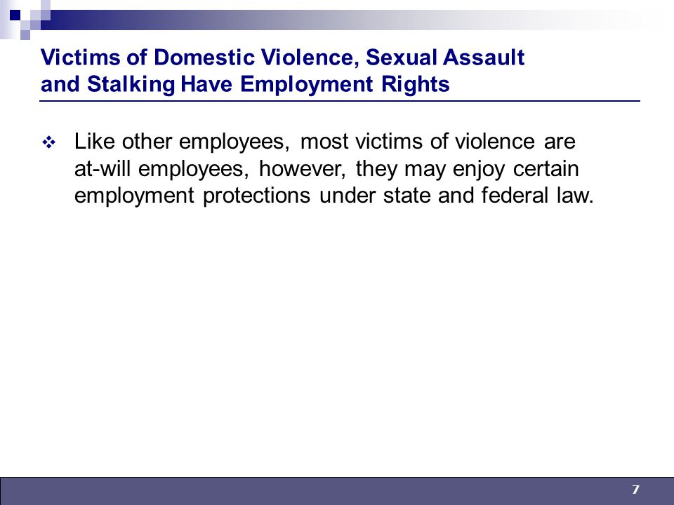 7  Like other employees, most victims of violence are at-will employees, however, they may enjoy certain employment protections under state and federal law.