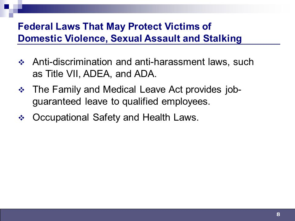 8 Federal Laws That May Protect Victims of Domestic Violence, Sexual Assault and Stalking  Anti-discrimination and anti-harassment laws, such as Title VII, ADEA, and ADA.