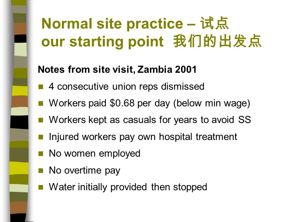 Normal site practice – 试点 our starting point 我们的出发点 Notes from site visit, Zambia 2001 4 consecutive union reps dismissed Workers paid $0.68 per day (below min wage) Workers kept as casuals for years to avoid SS Injured workers pay own hospital treatment No women employed No overtime pay Water initially provided then stopped