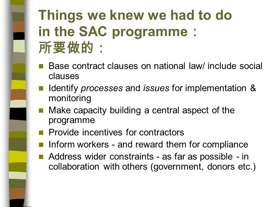 Things we knew we had to do in the SAC programme : 所要做的: Base contract clauses on national law/ include social clauses Identify processes and issues for implementation & monitoring Make capacity building a central aspect of the programme Provide incentives for contractors Inform workers - and reward them for compliance Address wider constraints - as far as possible - in collaboration with others (government, donors etc.)