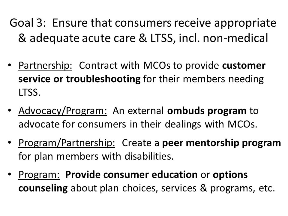 Goal 3: Ensure that consumers receive appropriate & adequate acute care & LTSS, incl. non-medical Partnership: Contract with MCOs to provide customer