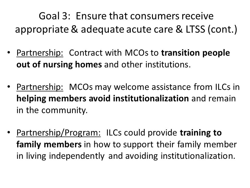 Goal 3: Ensure that consumers receive appropriate & adequate acute care & LTSS (cont.) Partnership: Contract with MCOs to transition people out of nur