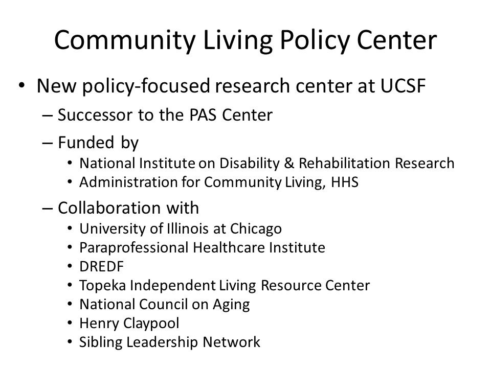 Community Living Policy Center New policy-focused research center at UCSF – Successor to the PAS Center – Funded by National Institute on Disability &