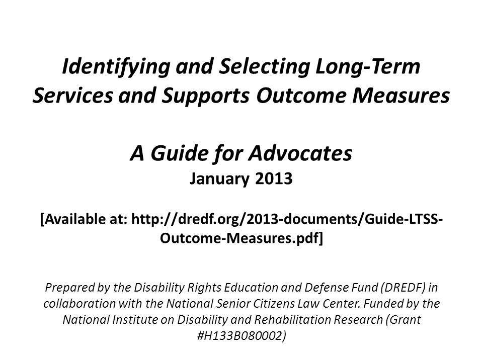Identifying and Selecting Long-Term Services and Supports Outcome Measures A Guide for Advocates January 2013 [Available at: http://dredf.org/2013-doc