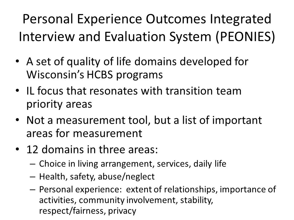 Personal Experience Outcomes Integrated Interview and Evaluation System (PEONIES) A set of quality of life domains developed for Wisconsin's HCBS prog