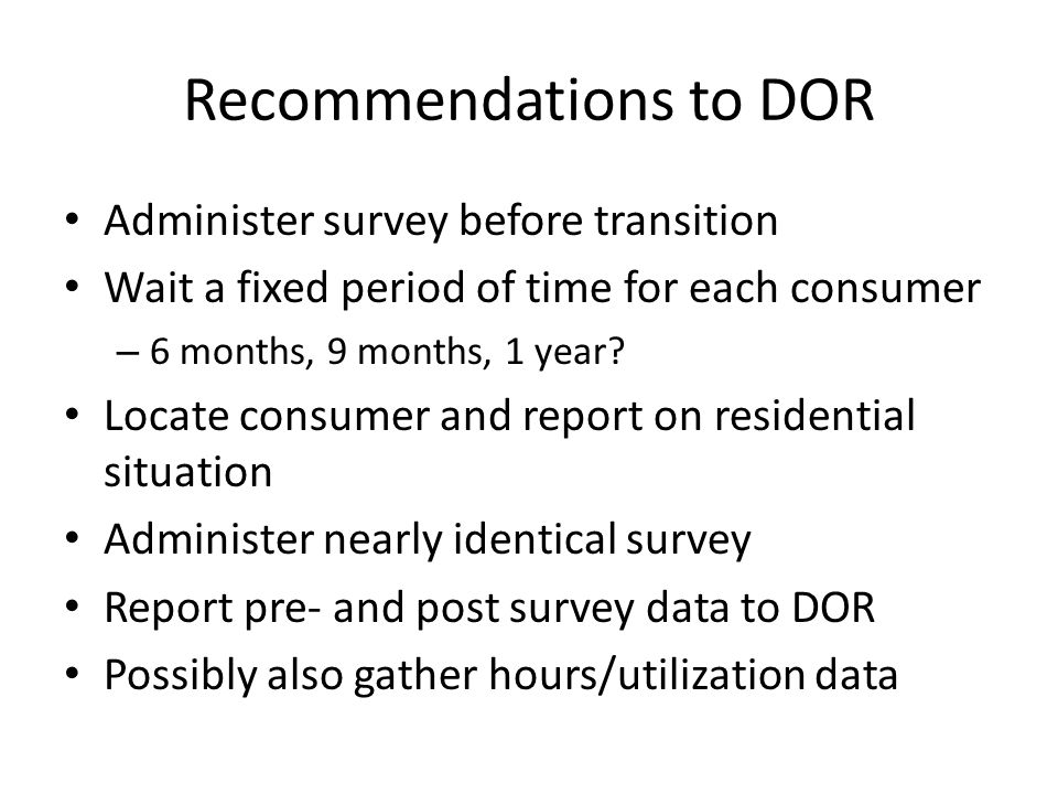 Recommendations to DOR Administer survey before transition Wait a fixed period of time for each consumer – 6 months, 9 months, 1 year? Locate consumer