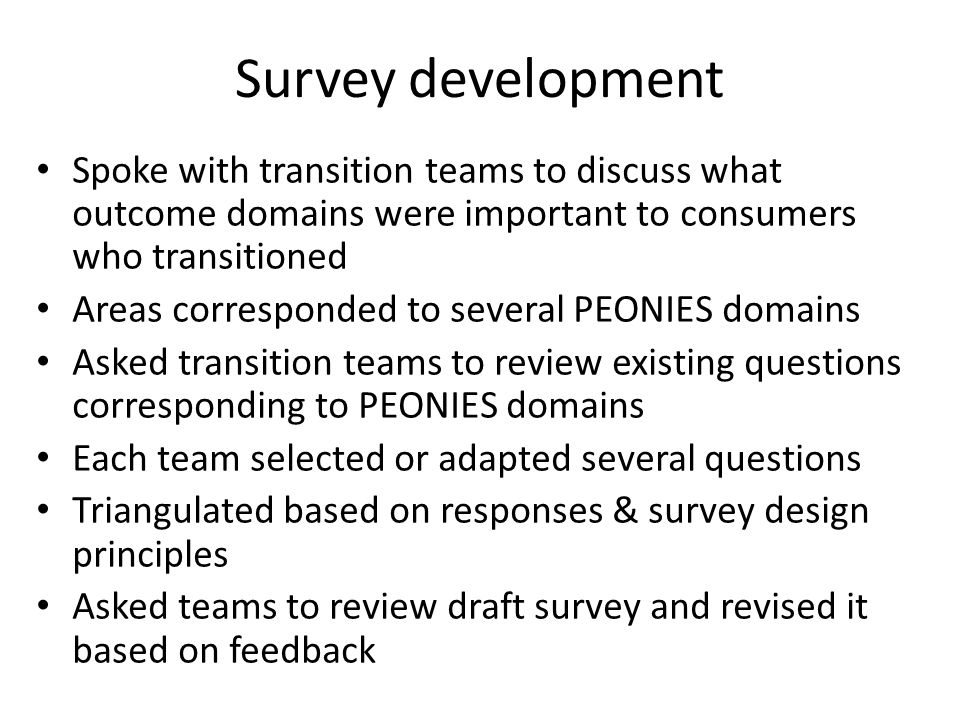 Survey development Spoke with transition teams to discuss what outcome domains were important to consumers who transitioned Areas corresponded to seve