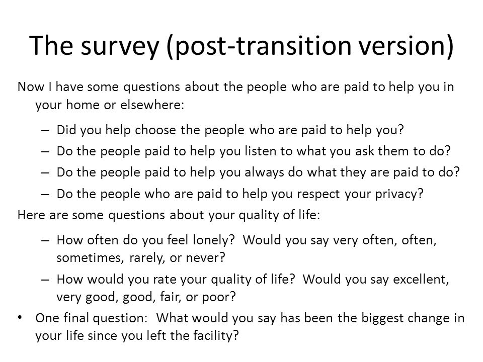 The survey (post-transition version) Now I have some questions about the people who are paid to help you in your home or elsewhere: – Did you help cho