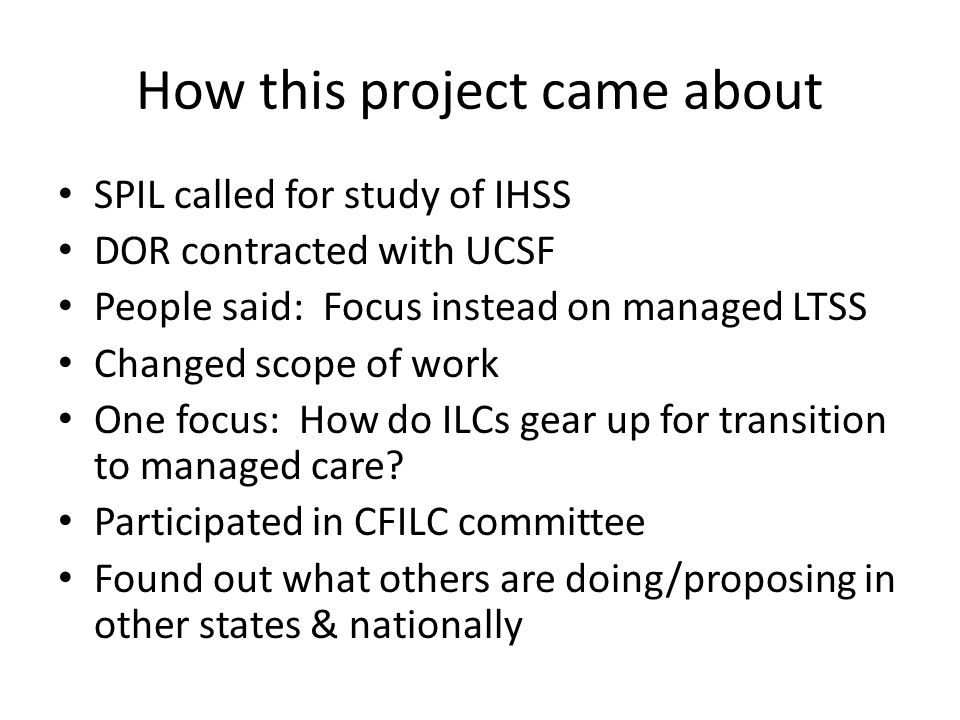 How this project came about SPIL called for study of IHSS DOR contracted with UCSF People said: Focus instead on managed LTSS Changed scope of work On