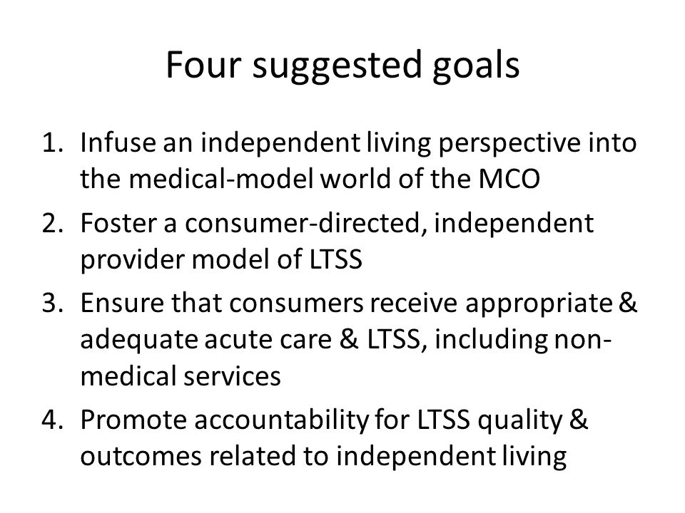 Four suggested goals 1.Infuse an independent living perspective into the medical-model world of the MCO 2.Foster a consumer-directed, independent prov