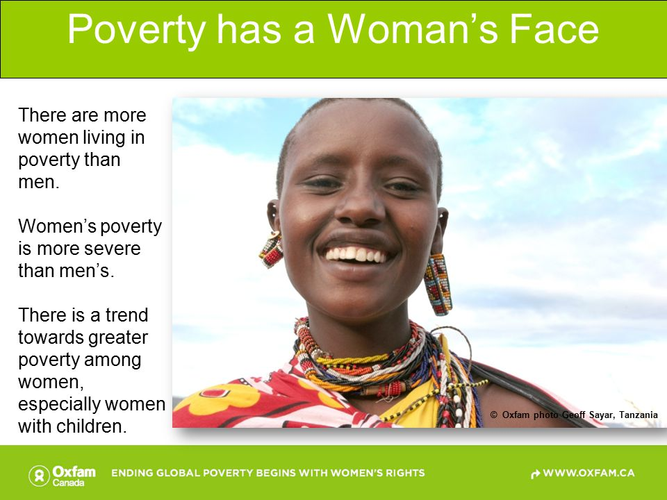 The Majority of the World's Poor are Women  Oxfam photo Mongkhonsawat Luengvorapant, Thailand Approximately 70 per cent of the 1.5 billion people who live in extreme poverty, on less than one dollar a day, are women and girls.