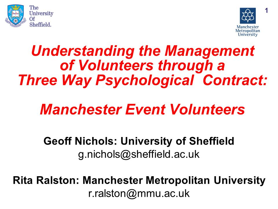 Understanding the Management of Volunteers through a Three Way Psychological Contract: Manchester Event Volunteers Geoff Nichols: University of Sheffield g.nichols@sheffield.ac.uk Rita Ralston: Manchester Metropolitan University r.ralston@mmu.ac.uk 1