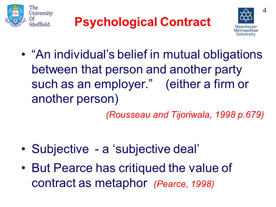 Psychological Contract An individual's belief in mutual obligations between that person and another party such as an employer. (either a firm or another person) (Rousseau and Tijoriwala, 1998 p.679) Subjective - a 'subjective deal' But Pearce has critiqued the value of contract as metaphor (Pearce, 1998) 4