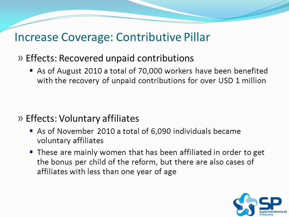 Increase Coverage: Contributive Pillar » Effects: Recovered unpaid contributions  As of August 2010 a total of 70,000 workers have been benefited with the recovery of unpaid contributions for over USD 1 million » Effects: Voluntary affiliates  As of November 2010 a total of 6,090 individuals became voluntary affiliates  These are mainly women that has been affiliated in order to get the bonus per child of the reform, but there are also cases of affiliates with less than one year of age