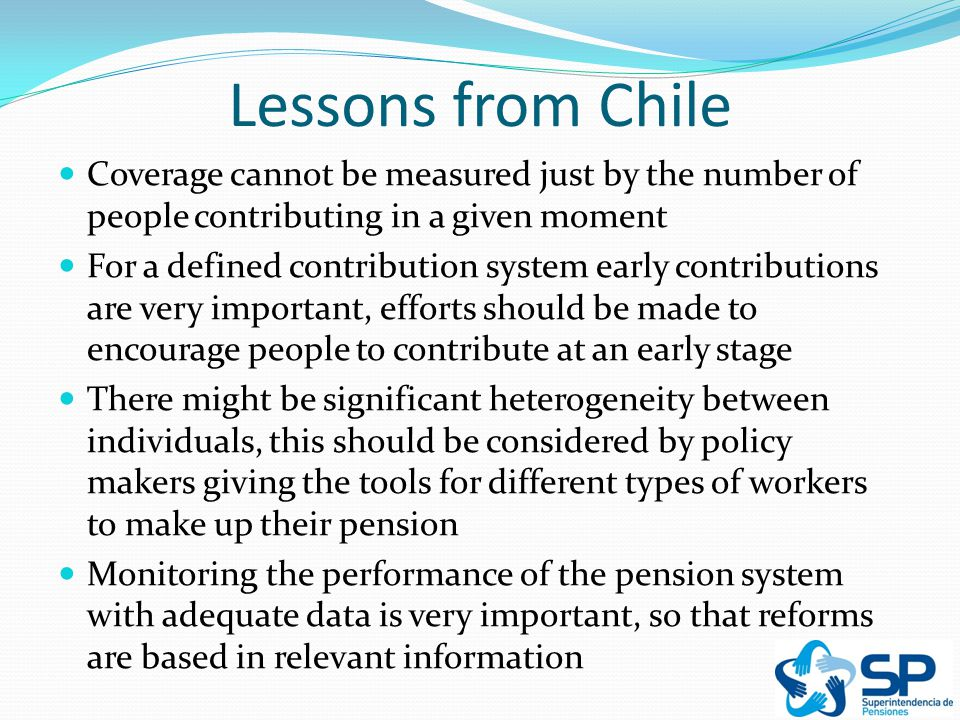 Lessons from Chile Coverage cannot be measured just by the number of people contributing in a given moment For a defined contribution system early contributions are very important, efforts should be made to encourage people to contribute at an early stage There might be significant heterogeneity between individuals, this should be considered by policy makers giving the tools for different types of workers to make up their pension Monitoring the performance of the pension system with adequate data is very important, so that reforms are based in relevant information