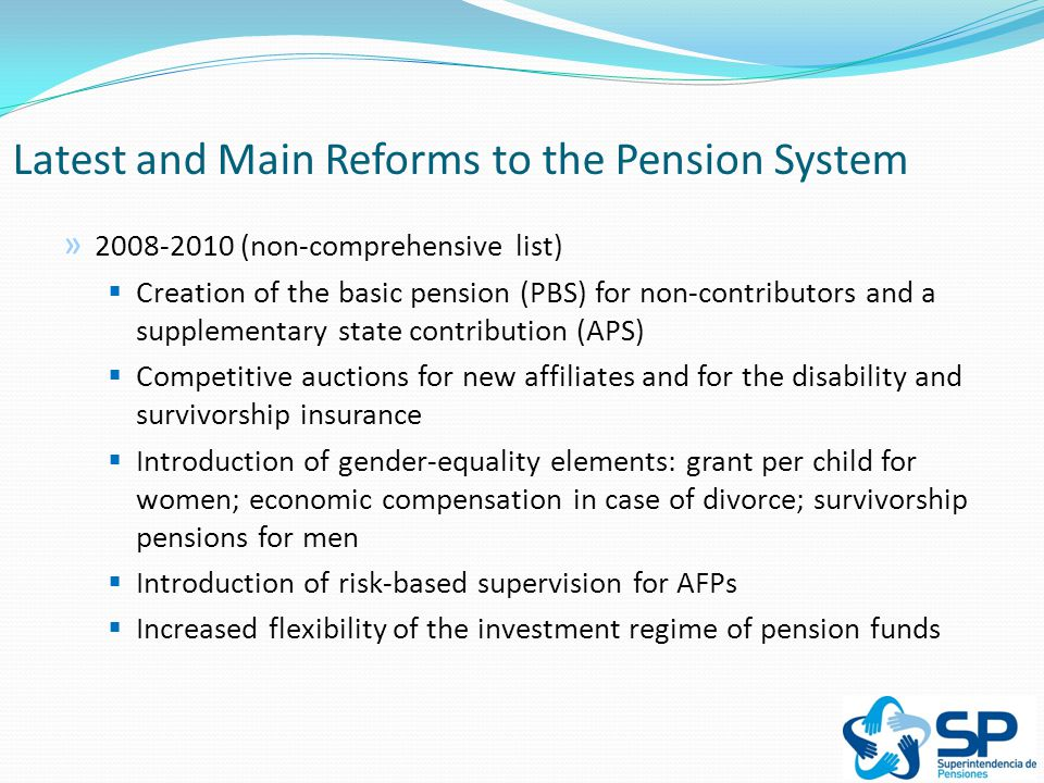 Improve the level of coverage of the system by increasing personal contributions while providing a strong safety net for individuals who are not able to contribute Latest and Main Reforms to the Pension System Coverage: The 2008 Pension Reform