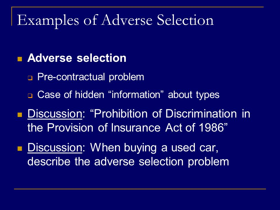 Examples of Adverse Selection Adverse selection  Pre-contractual problem  Case of hidden information about types Discussion: Prohibition of Discrimination in the Provision of Insurance Act of 1986 Discussion: When buying a used car, describe the adverse selection problem
