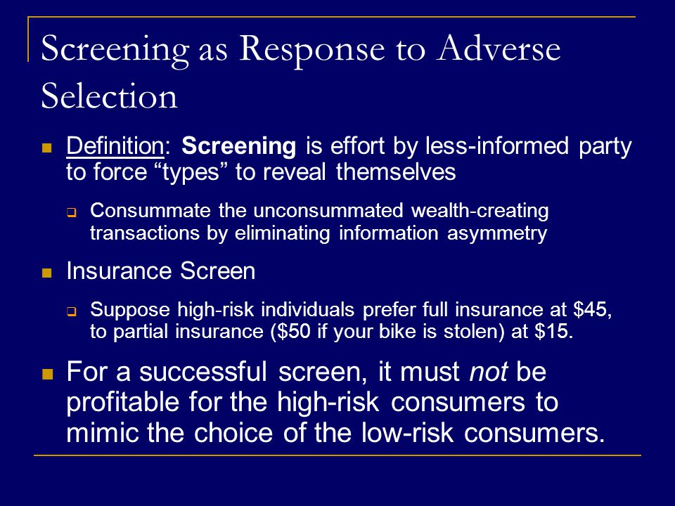 Screening as Response to Adverse Selection Definition: Screening is effort by less-informed party to force types to reveal themselves  Consummate the unconsummated wealth-creating transactions by eliminating information asymmetry Insurance Screen  Suppose high-risk individuals prefer full insurance at $45, to partial insurance ($50 if your bike is stolen) at $15.