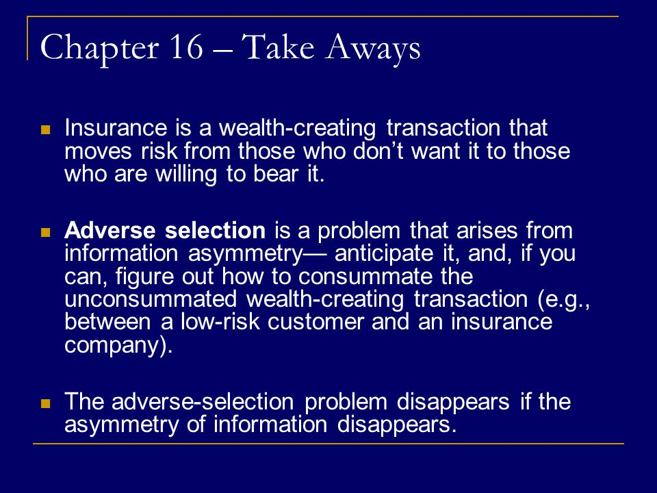Chapter 16 – Take Aways Insurance is a wealth-creating transaction that moves risk from those who don't want it to those who are willing to bear it.