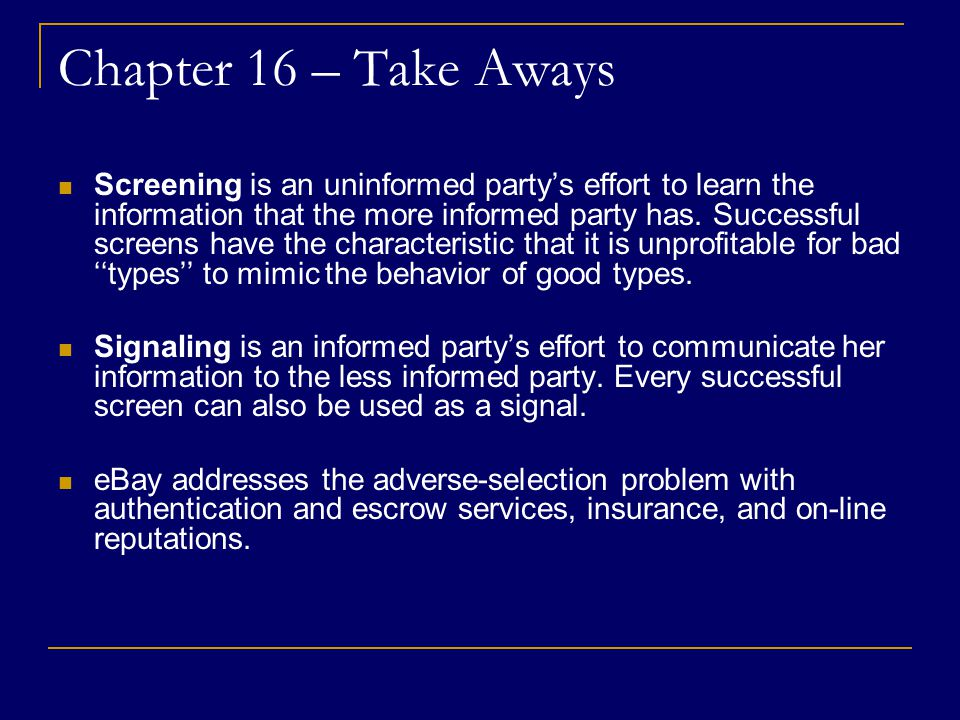 Chapter 16 – Take Aways Screening is an uninformed party's effort to learn the information that the more informed party has.