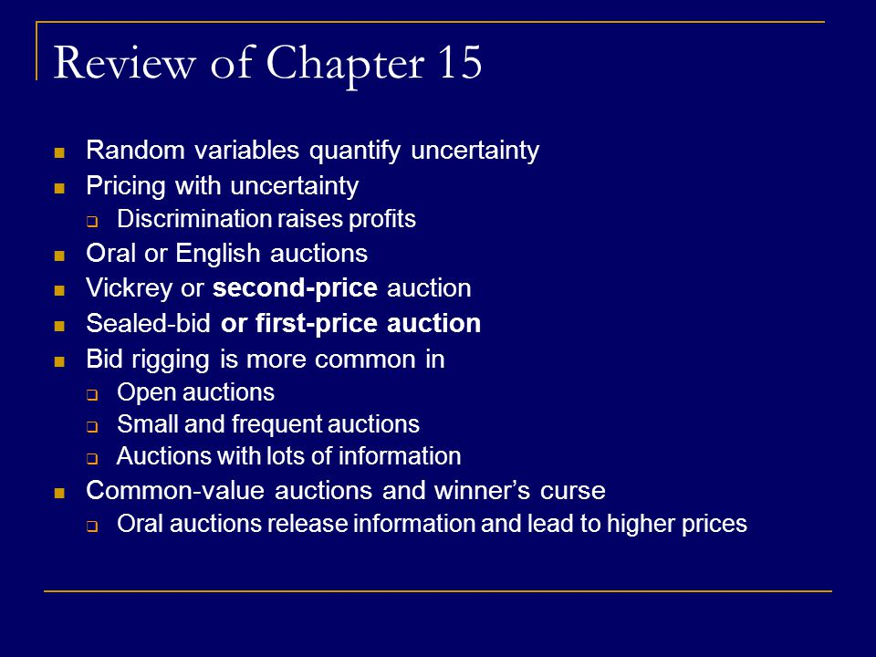 Review of Chapter 15 Random variables quantify uncertainty Pricing with uncertainty  Discrimination raises profits Oral or English auctions Vickrey or second-price auction Sealed-bid or first-price auction Bid rigging is more common in  Open auctions  Small and frequent auctions  Auctions with lots of information Common-value auctions and winner's curse  Oral auctions release information and lead to higher prices