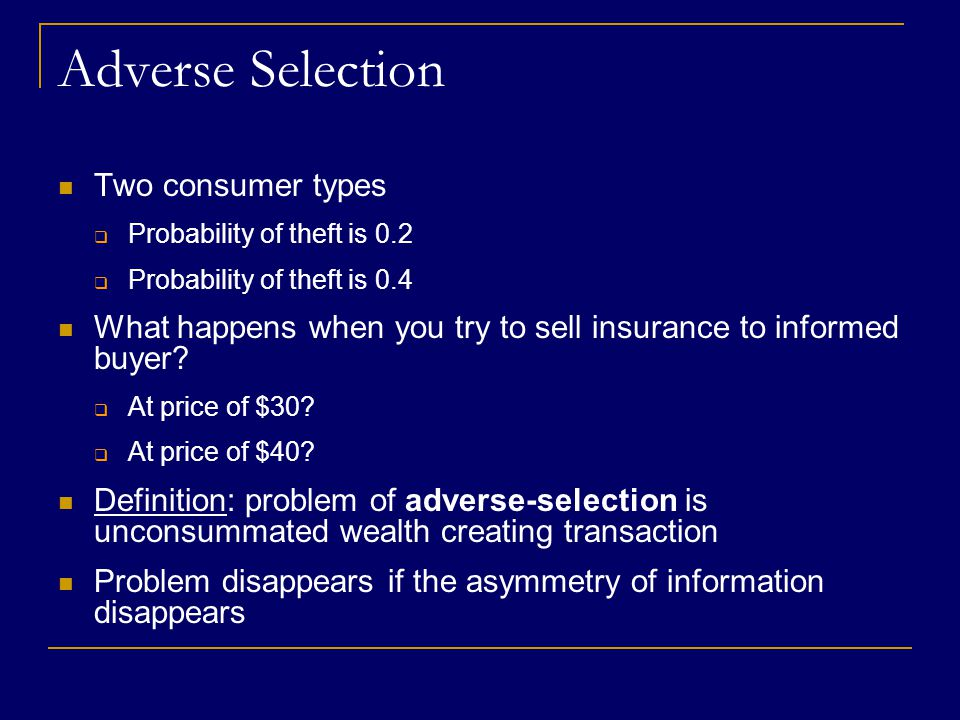 Adverse Selection Two consumer types  Probability of theft is 0.2  Probability of theft is 0.4 What happens when you try to sell insurance to informed buyer.