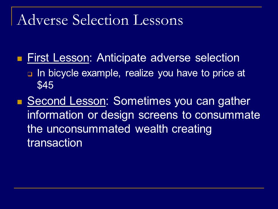 Adverse Selection Lessons First Lesson: Anticipate adverse selection  In bicycle example, realize you have to price at $45 Second Lesson: Sometimes you can gather information or design screens to consummate the unconsummated wealth creating transaction