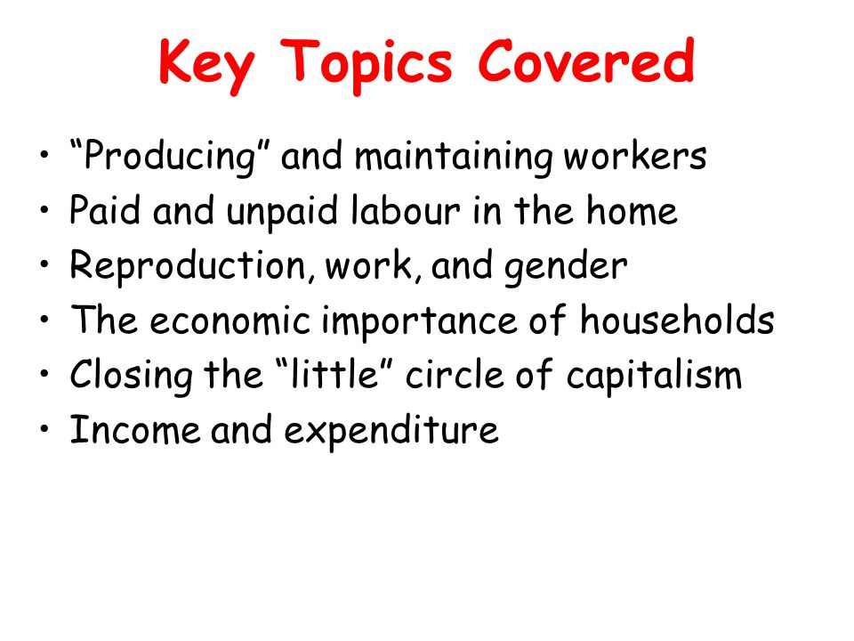 Key Topics Covered Producing and maintaining workers Paid and unpaid labour in the home Reproduction, work, and gender The economic importance of households Closing the little circle of capitalism Income and expenditure