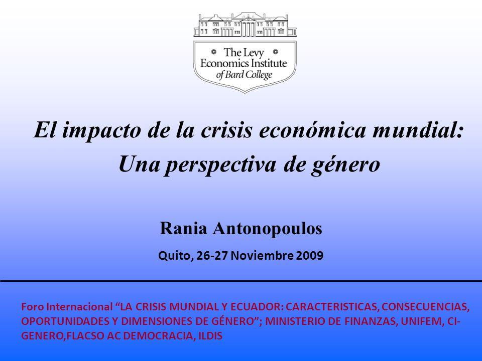El impacto de la crisis económica mundial: Una perspectiva de género Rania Antonopoulos Quito, 26-27 Noviembre 2009 Foro Internacional LA CRISIS MUNDIAL Y ECUADOR: CARACTERISTICAS, CONSECUENCIAS, OPORTUNIDADES Y DIMENSIONES DE GÉNERO ; MINISTERIO DE FINANZAS, UNIFEM, CI- GENERO,FLACSO AC DEMOCRACIA, ILDIS