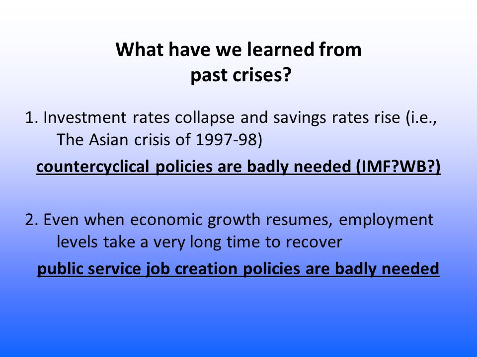 What have we learned from past crises? 1. Investment rates collapse and savings rates rise (i.e., The Asian crisis of 1997-98) countercyclical policie
