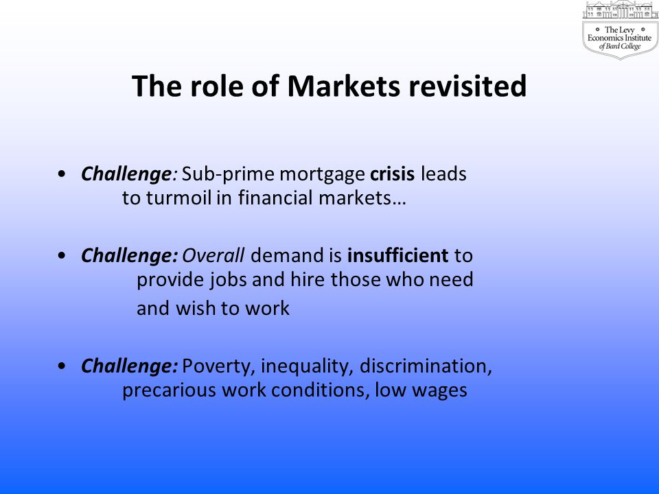 The role of Markets revisited Challenge: Sub-prime mortgage crisis leads to turmoil in financial markets… Challenge: Overall demand is insufficient to provide jobs and hire those who need and wish to work Challenge: Poverty, inequality, discrimination, precarious work conditions, low wages