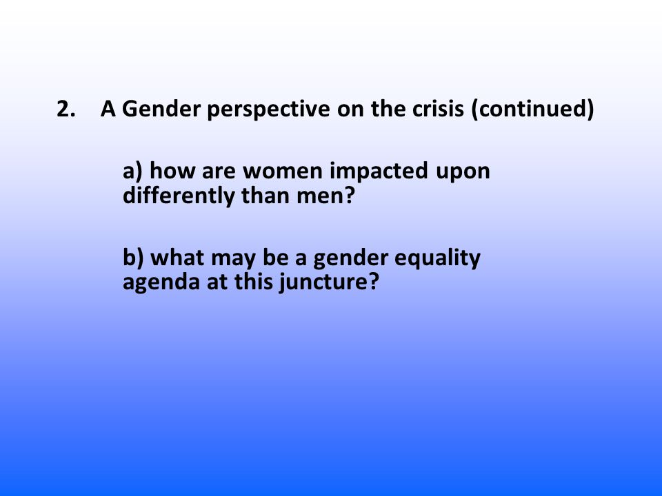 2.A Gender perspective on the crisis (continued) a) how are women impacted upon differently than men? b) what may be a gender equality agenda at this