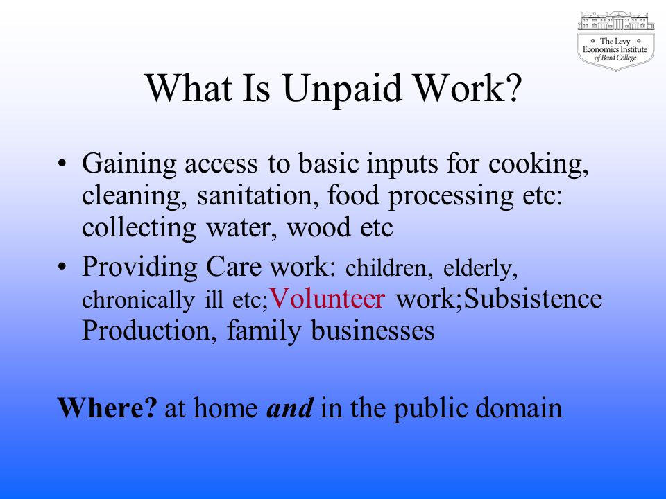 What Is Unpaid Work? Gaining access to basic inputs for cooking, cleaning, sanitation, food processing etc: collecting water, wood etc Providing Care