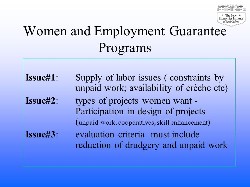 Women and Employment Guarantee Programs Issue#1: Supply of labor issues ( constraints by unpaid work; availability of crèche etc) Issue#2: types of projects women want - Participation in design of projects ( unpaid work, cooperatives, skill enhancement) Issue#3: evaluation criteria must include reduction of drudgery and unpaid work