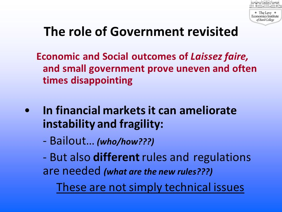 The role of Government revisited Economic and Social outcomes of Laissez faire, and small government prove uneven and often times disappointing In fin