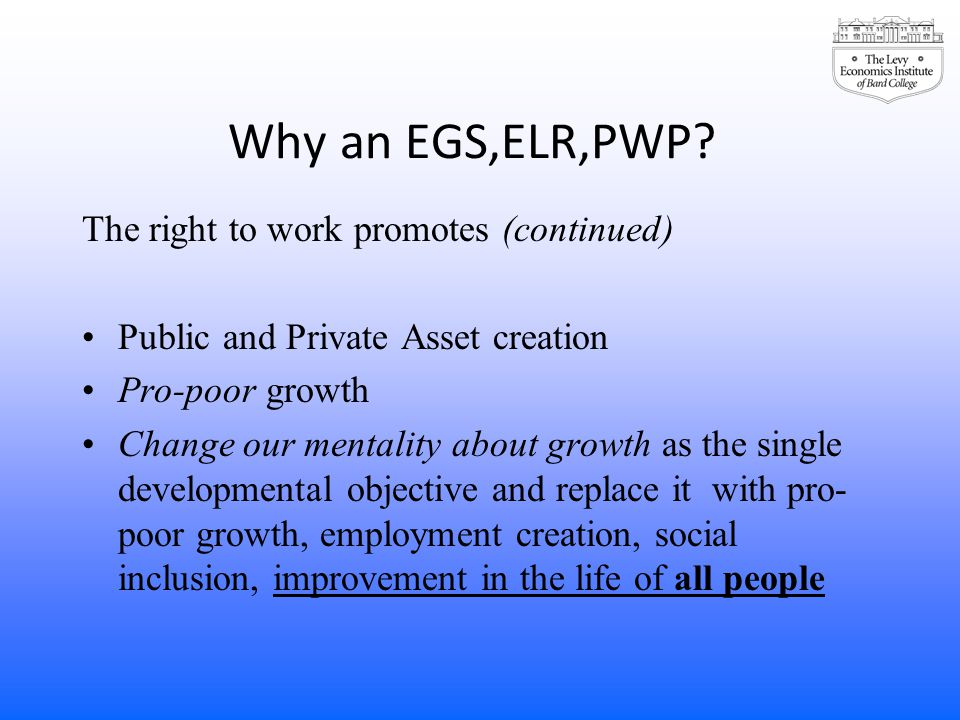 Why an EGS,ELR,PWP? The right to work promotes (continued) Public and Private Asset creation Pro-poor growth Change our mentality about growth as the