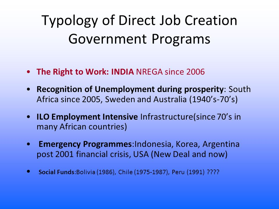 Typology of Direct Job Creation Government Programs The Right to Work: INDIA NREGA since 2006 Recognition of Unemployment during prosperity: South Africa since 2005, Sweden and Australia (1940's-70's) ILO Employment Intensive Infrastructure(since 70's in many African countries) Emergency Programmes:Indonesia, Korea, Argentina post 2001 financial crisis, USA (New Deal and now) Social Funds:Bolivia (1986), Chile (1975-1987), Peru (1991)