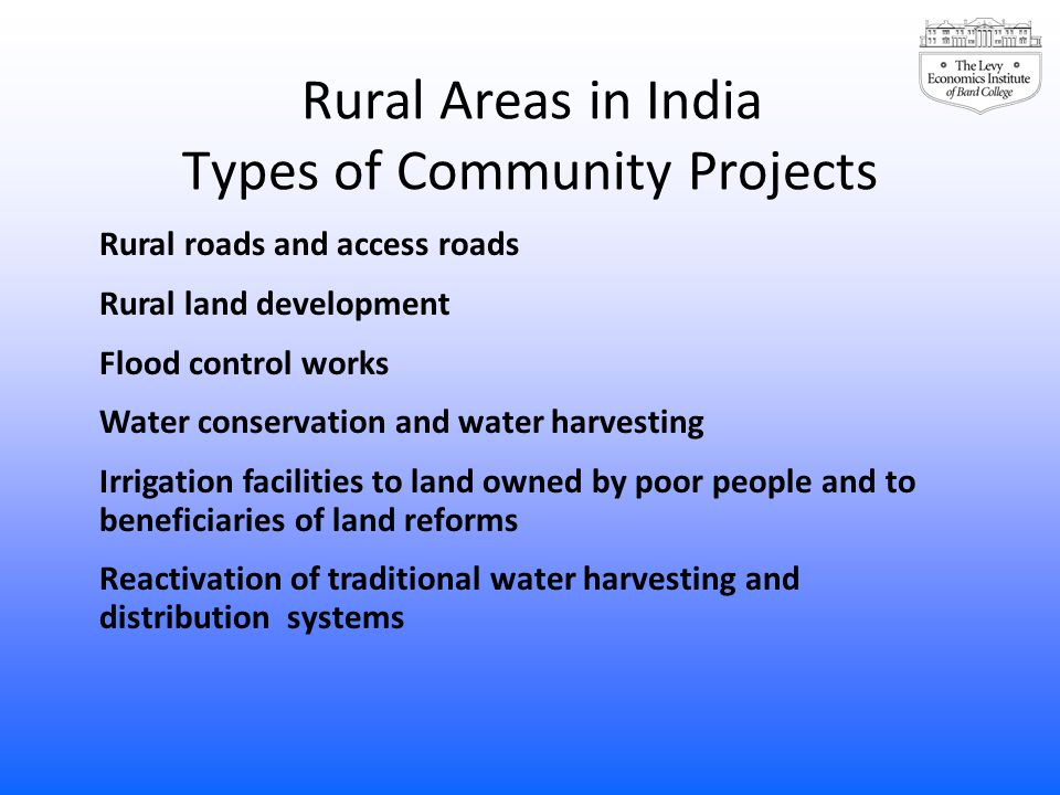 Rural Areas in India Types of Community Projects Rural roads and access roads Rural land development Flood control works Water conservation and water harvesting Irrigation facilities to land owned by poor people and to beneficiaries of land reforms Reactivation of traditional water harvesting and distribution systems