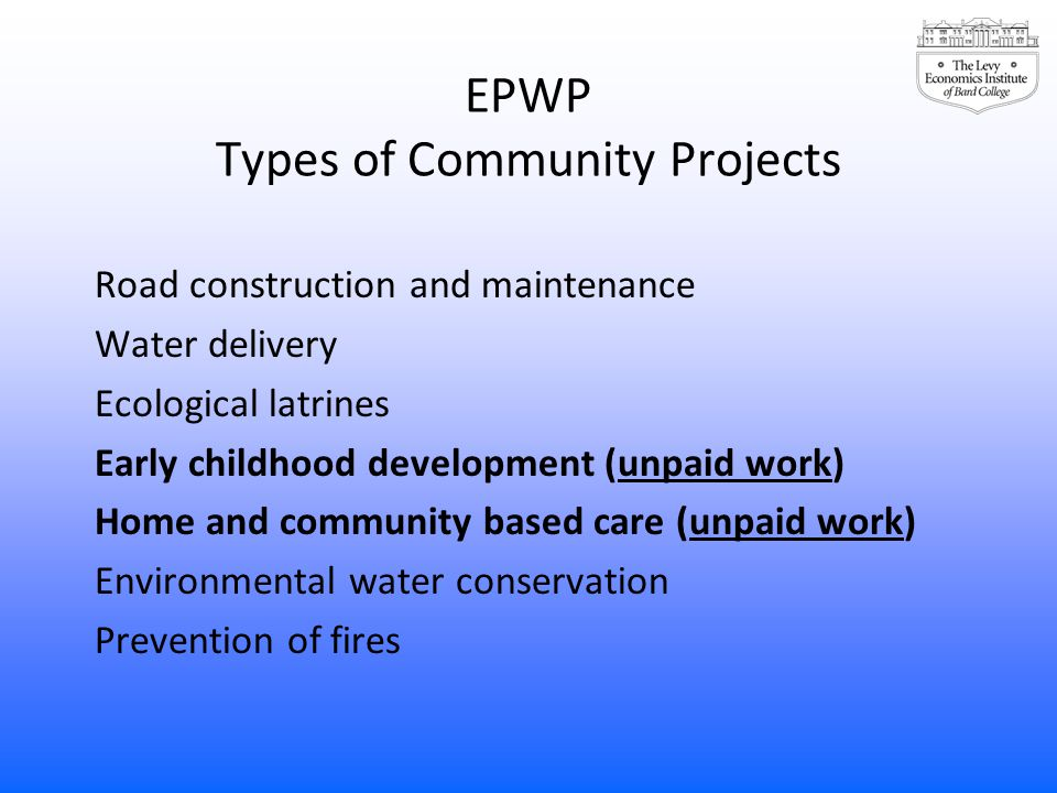 EPWP Types of Community Projects Road construction and maintenance Water delivery Ecological latrines Early childhood development (unpaid work) Home and community based care (unpaid work) Environmental water conservation Prevention of fires