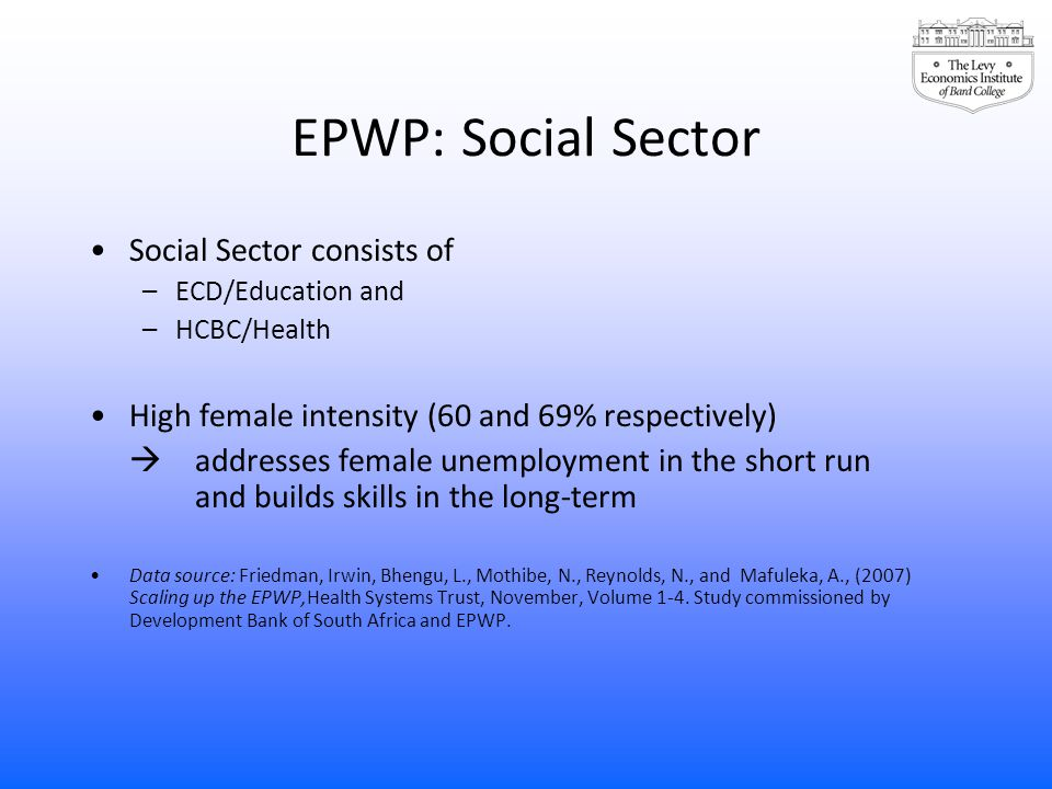 EPWP: Social Sector Social Sector consists of –ECD/Education and –HCBC/Health High female intensity (60 and 69% respectively)  addresses female unemp
