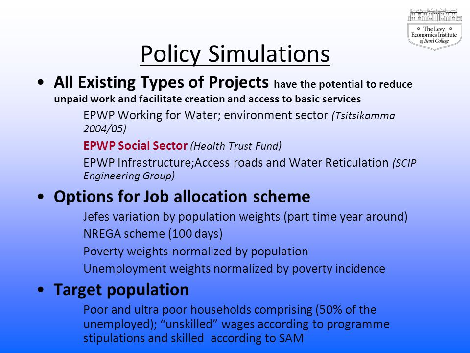 Policy Simulations All Existing Types of Projects have the potential to reduce unpaid work and facilitate creation and access to basic services EPWP Working for Water; environment sector (Tsitsikamma 2004/05) EPWP Social Sector (Health Trust Fund) EPWP Infrastructure;Access roads and Water Reticulation (SCIP Engineering Group) Options for Job allocation scheme Jefes variation by population weights (part time year around) NREGA scheme (100 days) Poverty weights-normalized by population Unemployment weights normalized by poverty incidence Target population Poor and ultra poor households comprising (50% of the unemployed); unskilled wages according to programme stipulations and skilled according to SAM