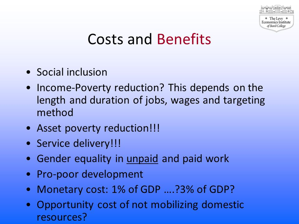Costs and Benefits Social inclusion Income-Poverty reduction? This depends on the length and duration of jobs, wages and targeting method Asset povert