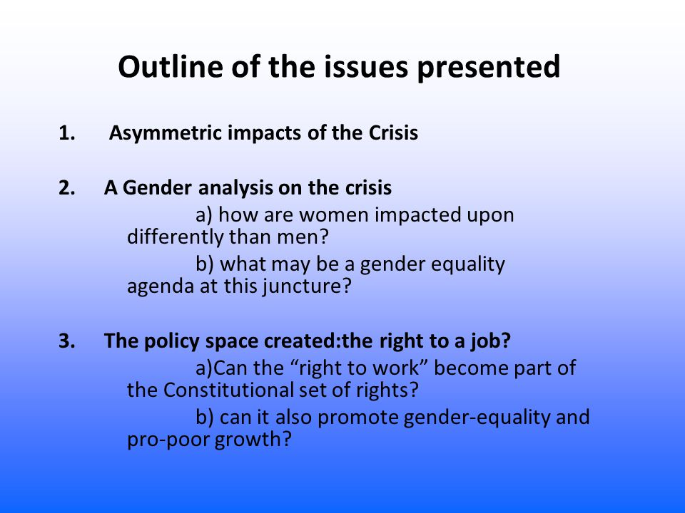 Outline of the issues presented 1. Asymmetric impacts of the Crisis 2. A Gender analysis on the crisis a) how are women impacted upon differently than