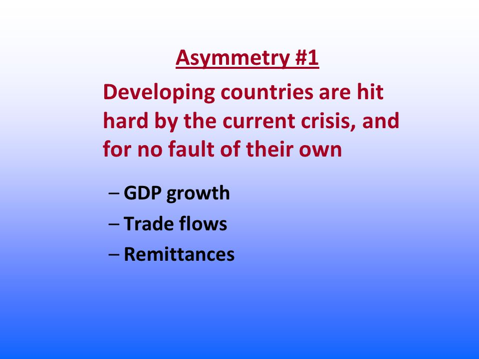 Asymmetry #1 Developing countries are hit hard by the current crisis, and for no fault of their own –GDP growth –Trade flows –Remittances