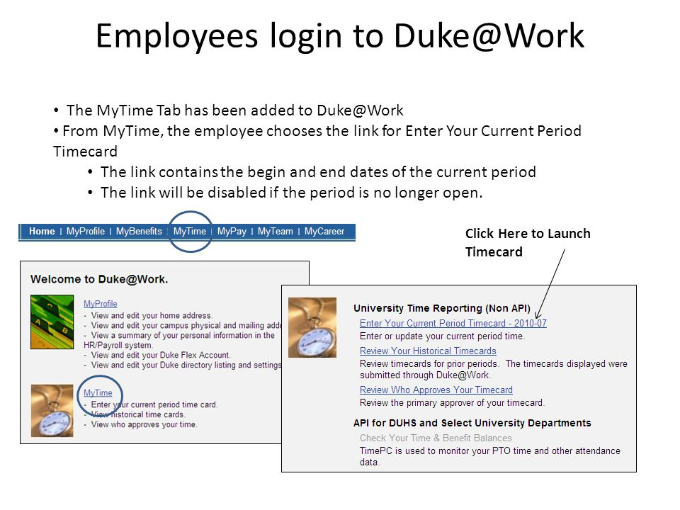 Employees login to Duke@Work The MyTime Tab has been added to Duke@Work From MyTime, the employee chooses the link for Enter Your Current Period Timecard The link contains the begin and end dates of the current period The link will be disabled if the period is no longer open.