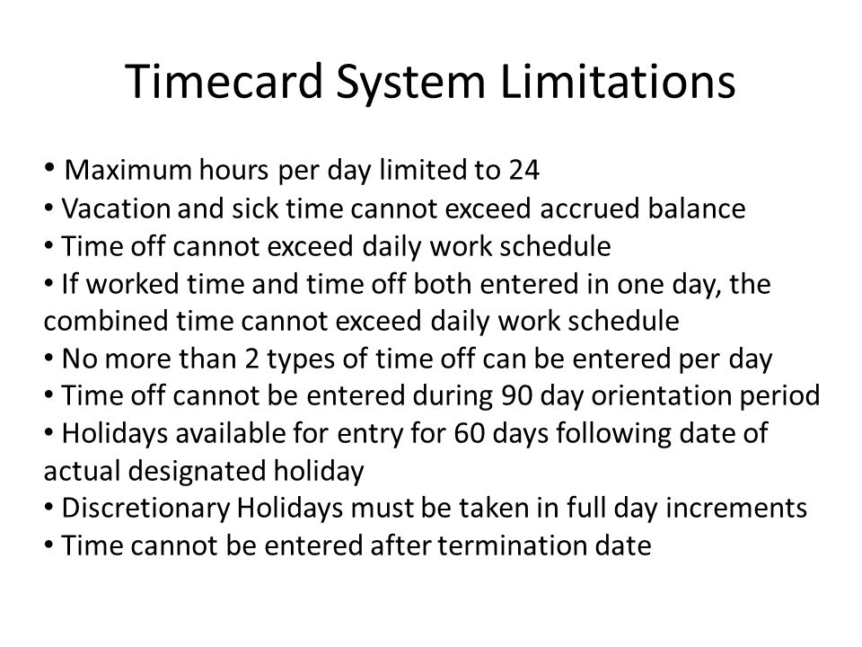 Timecard System Limitations Maximum hours per day limited to 24 Vacation and sick time cannot exceed accrued balance Time off cannot exceed daily work schedule If worked time and time off both entered in one day, the combined time cannot exceed daily work schedule No more than 2 types of time off can be entered per day Time off cannot be entered during 90 day orientation period Holidays available for entry for 60 days following date of actual designated holiday Discretionary Holidays must be taken in full day increments Time cannot be entered after termination date