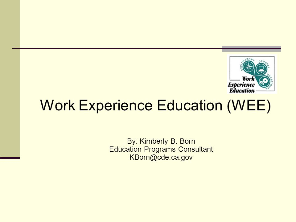 Work Experience Education (WEE) By: Kimberly B. Born Education Programs Consultant KBorn@cde.ca.gov