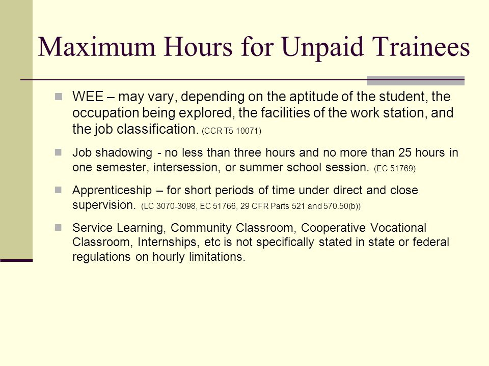 Maximum Hours for Unpaid Trainees WEE – may vary, depending on the aptitude of the student, the occupation being explored, the facilities of the work station, and the job classification.